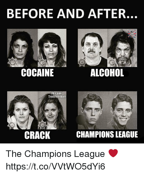 Memes, Alcohol, and Champions League: BEFORE AND AFTER  COCAINE  ALCOHOL  Fb.com/  TrollFootball  CRACK  CHAMPIONS LEAGUE The Champions League ❤️ https://t.co/VVtWO5dYi6