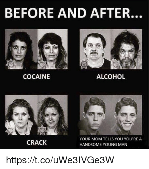Memes, Alcohol, and Cocaine: BEFORE AND AFTER.  COCAINE  ALCOHOL  YOUR MOM TELLS YOU YOU'RE A  CRACK  HANDSOME YOUNG MAN https://t.co/uWe3IVGe3W