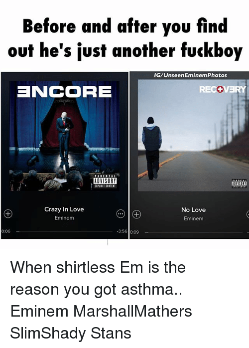 eminem photos: Before and after you find  out he's just another fuckboy  IG/Unseen Eminem Photos  EINCORRE  RECC  ADVISORY  Crazy In Love  No Love  Eminem  Eminem  0.06  3:56 o.09 When shirtless Em is the reason you got asthma.. Eminem MarshallMathers SlimShady Stans