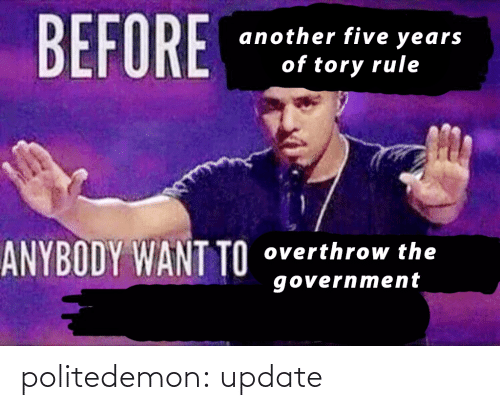 Tory: BEFORE  another five years  of tory rule  ANYBODY WANT TO  overthrow the  government politedemon:  update