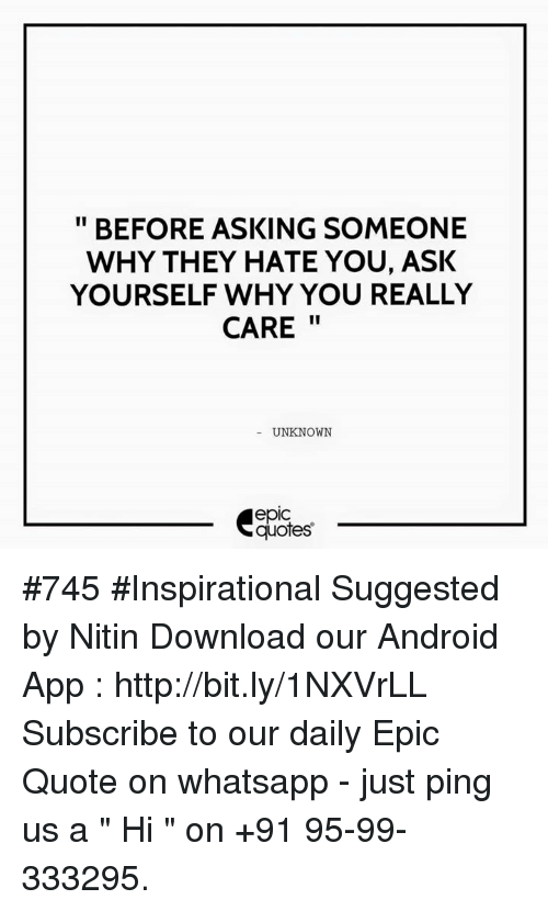 "whatsapp: BEFORE ASKING SOMEONE  WHY THEY HATE YOU, ASK  YOURSELF WHY YOU REALLY  CARE  UNKNOWN  quotes #745 #Inspirational Suggested by Nitin  Download our Android App : http://bit.ly/1NXVrLL  Subscribe to our daily Epic Quote on whatsapp - just ping us a "" Hi "" on  +91 95-99-333295."