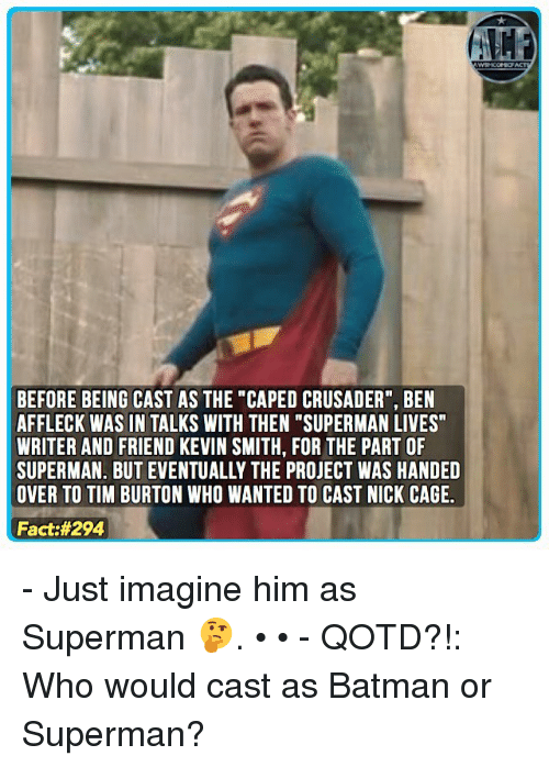 """Memes, Superman, and Ben Affleck: BEFORE BEING CAST AS THE """"CAPED CRUSADER"""", BEN  AFFLECK WAS IN TALKS WITH THEN """"SUPERMAN LIVES  WRITER AND FRIEND KEVIN SMITH, FOR THE PART OF  SUPERMAN. BUT EVENTUALLY THE PROJECT WAS HANDED  OVER TO TIM BURTON WHO WANTED TO CAST NICK CAGE.  Fact - Just imagine him as Superman 🤔. • • - QOTD?!: Who would cast as Batman or Superman?"""