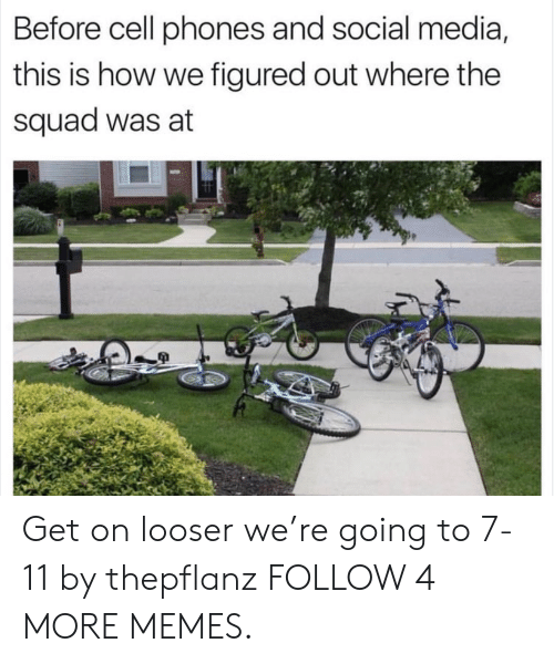 Before Cell Phones: Before cell phones and social media,  this is how we figured out where the  squad was at Get on looser we're going to 7-11 by thepflanz FOLLOW 4 MORE MEMES.