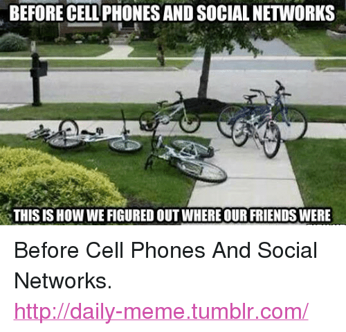 """Before Cell Phones: BEFORE CELL PHONES AND SOCIAL NETWORKS  THIS IS HOW WE FIGURED OUT WHERE OUR FRIENDS WERE <p>Before Cell Phones And Social Networks.<br/><a href=""""http://daily-meme.tumblr.com""""><span style=""""color: #0000cd;""""><a href=""""http://daily-meme.tumblr.com/"""">http://daily-meme.tumblr.com/</a></span></a></p>"""