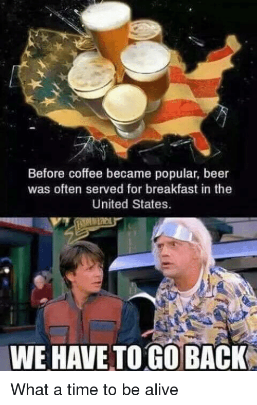 we have to go back: Before coffee became popular, beer  was often served for breakfast in the  United States.  WE HAVE TO GO BACK What a time to be alive