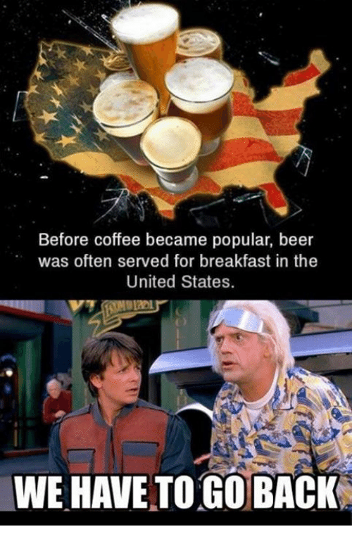we have to go back: Before coffee became popular, beer  was often served for breakfast in the  United States.  WE HAVE TO GO BACK