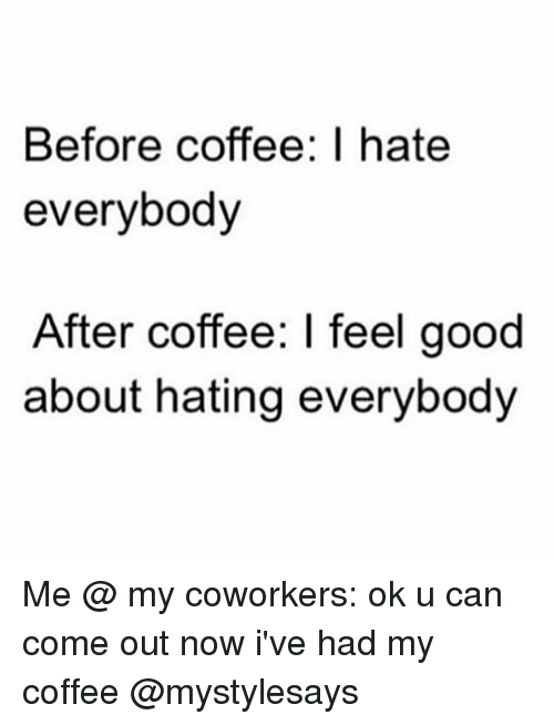 coworking: Before coffee: I hate  everybody  After coffee: I feel good  about hating everybody Me @ my coworkers: ok u can come out now i've had my coffee @mystylesays
