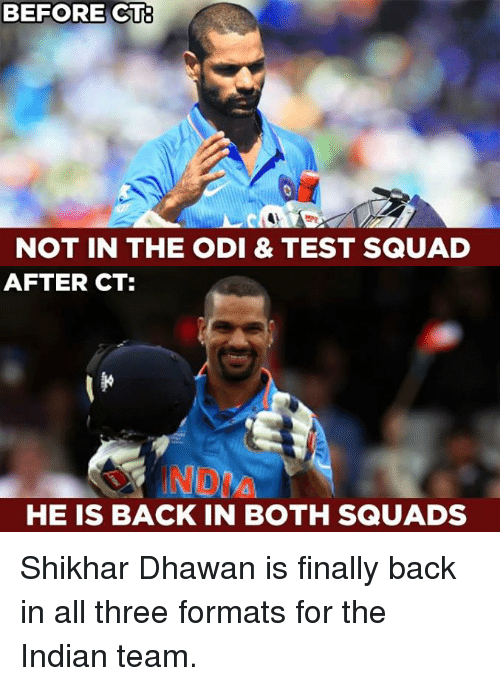 Memes, Squad, and Test: BEFORE CT  NOT IN THE ODI & TEST SQUAD  AFTER CT:  HE IS BACK IN BOTH SQUADS Shikhar Dhawan is finally back in all three formats for the Indian team.