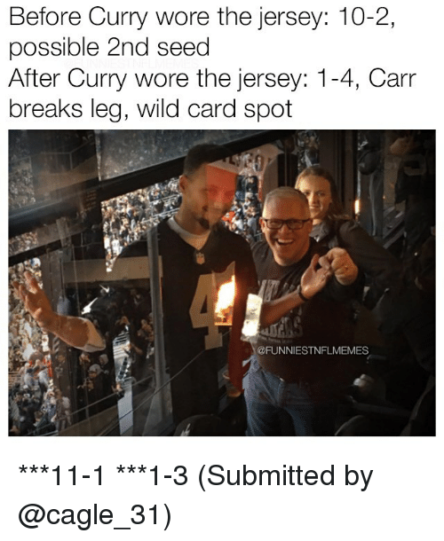 Nfl, Wild, and 10 2: Before Curry wore the jersey: 10-2,  possible 2nd seed  After Curry wore the jersey: 1  4, Carr  breaks leg, wild card spot  @FUNNIESTNFLMEMES ***11-1 ***1-3 (Submitted by @cagle_31)