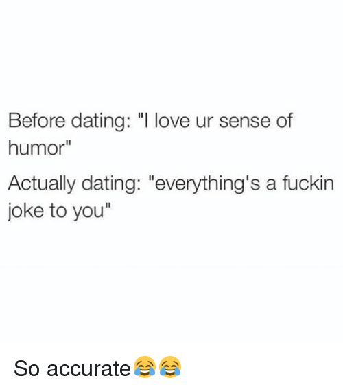 """Dating, Love, and Memes: Before dating: """"l love ur sense of  humor""""  Actually dating: """"everything's a fuckin  joke to you"""" So accurate😂😂"""
