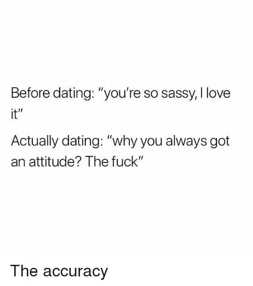 "Dating, Love, and Memes: Before dating: ""you're so sassy, I love  it""  Actually dating: ""why you always got  an attitude? The fuck"" The accuracy"