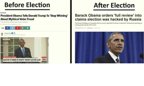 Mythic: Before Election  After Election  President Obama Tells Donald Trump To stop whining'  Barack Obama orders 'full review into  About Mythical voter Fraud  claims election was hacked by Russia