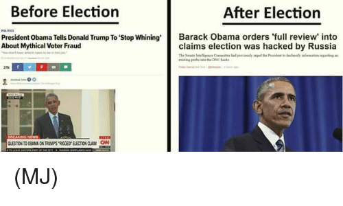 Mythic: Before Election  After Election  President Obama Tells Donald Trump To stop whining'  Barack Obama orders 'full review into  About Mythical voter Fraud  claims election was hacked by Russia (MJ)