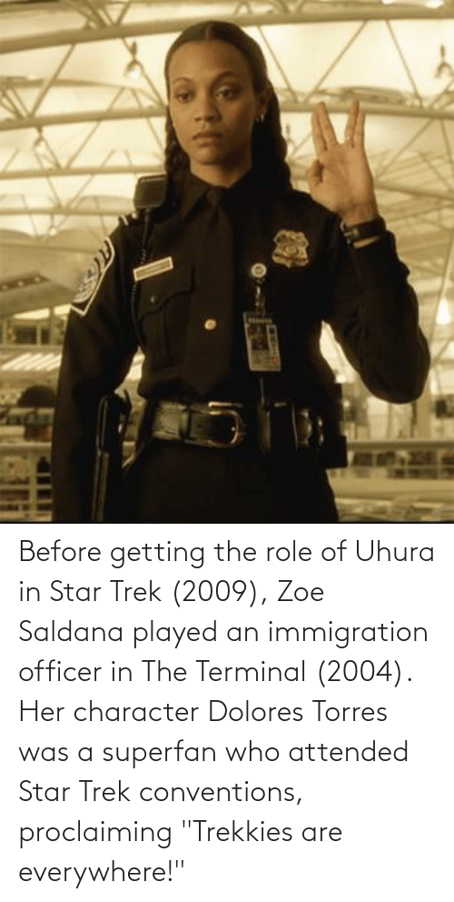 "Immigration: Before getting the role of Uhura in Star Trek (2009), Zoe Saldana played an immigration officer in The Terminal (2004). Her character Dolores Torres was a superfan who attended Star Trek conventions, proclaiming ""Trekkies are everywhere!"""