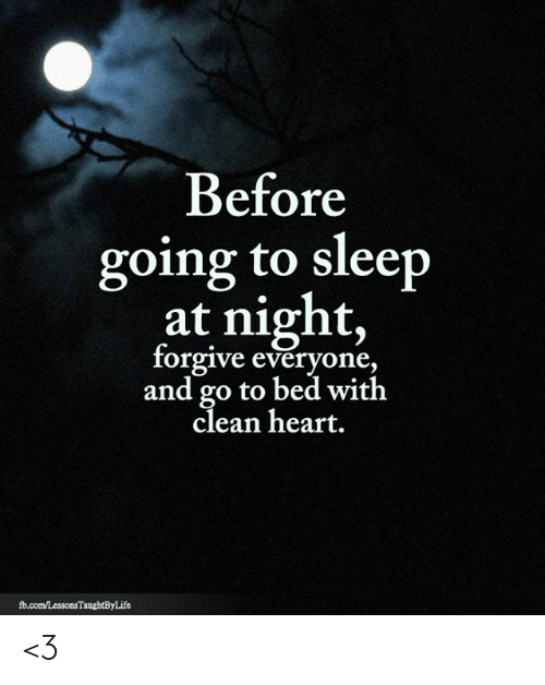 fb.com: Before  going to sleep  at night,  forgive everyone,  and go to bed with  clean heart.  fb.com/LessonsTaughtByLife <3