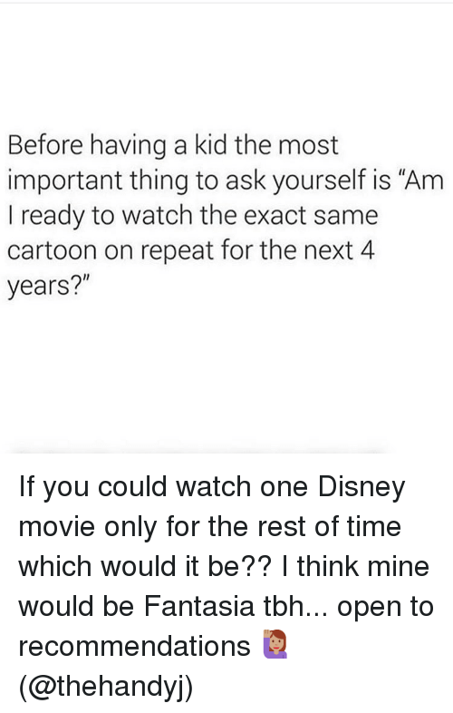 """disney movie: Before having a kid the most  important thing to ask yourself is """"Am  I ready to watch the exact same  cartoon on repeat for the next 4  years?"""" If you could watch one Disney movie only for the rest of time which would it be?? I think mine would be Fantasia tbh... open to recommendations 🙋🏽♀️(@thehandyj)"""