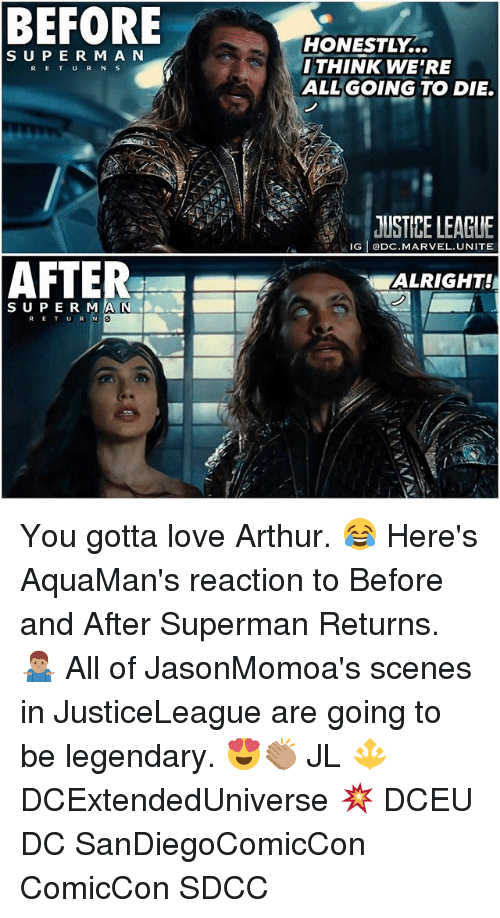 Rigness: BEFORE  HONESTLY...  THINK WE'RE  ALLGOING TO DIE.  S UPE R M A N  RETUR N S  JUSTIPE LEAGUE  RIG ODC.MARVEL.UNITE  ALRIGHT!  SUPE R MA N DA  al You gotta love Arthur. 😂 Here's AquaMan's reaction to Before and After Superman Returns. 🤷🏽‍♂️ All of JasonMomoa's scenes in JusticeLeague are going to be legendary. 😍👏🏽 JL 🔱 DCExtendedUniverse 💥 DCEU DC SanDiegoComicCon ComicCon SDCC