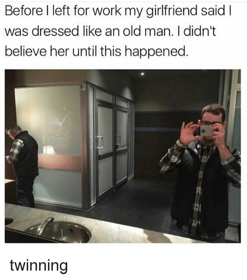 Memes, Old Man, and Work: Before I left for work my girlfriend said l  was dressed like an old man. I didn't  believe her until this happened. twinning