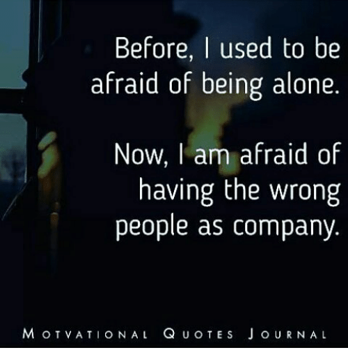 J O: Before  I used to be  afraid of being alone  Now, am afraid of  having the wrong  people as company.  M OT  v ATI o NAL Q  u o TE s J o URN AL