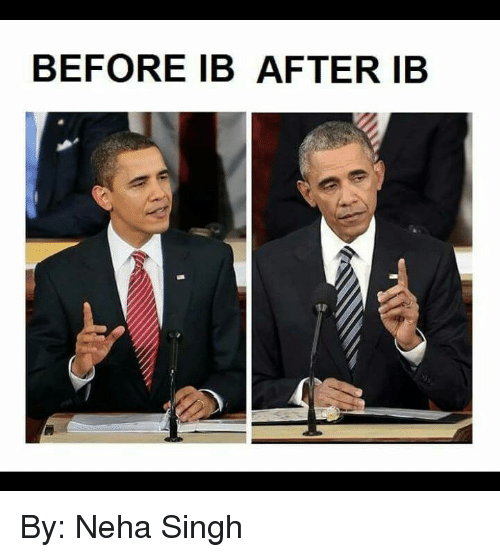 International Baccalaureate: BEFORE IB AFTER IB By: Neha Singh
