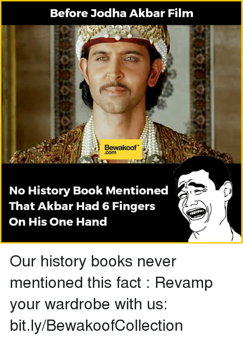 Memes, Fingering, and History: Before Jodha Akbar Film  Bewakoof  No History Book Mentioned  That Akbar Had 6 Fingers  On His One Hand Our history books never mentioned this fact :  Revamp your wardrobe with us: bit.ly/BewakoofCollection