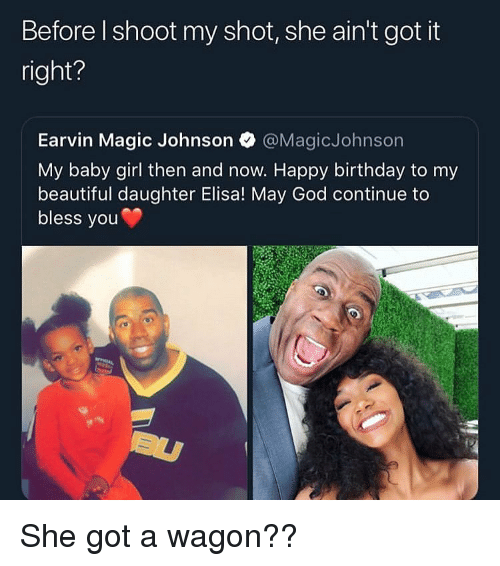 Magic Johnson: Before l shoot my shot, she ain't got it  right?  Earvin Magic Johnson @MagicJohnson  My baby girl then and now. Happy birthday to my  beautiful daughter Elisa! May God continue to  bless you She got a wagon??