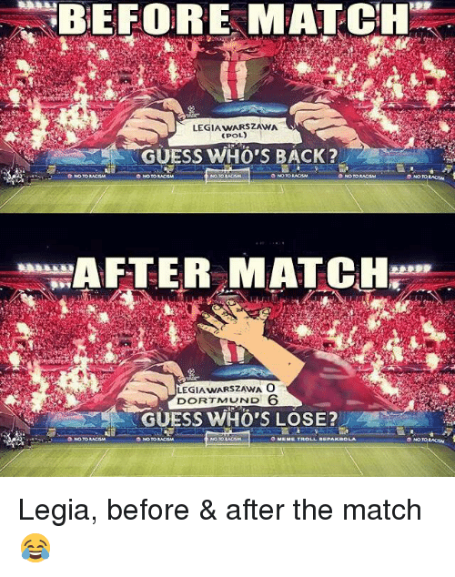 Racism, Soccer, and Guess: BEFORE MATCH  LEGIAwARSZAWA  CPOL)  GUESS WHO'S BACK?  ONO TORACISM  ONO TORACISMA  NO TORACISMA  O NO TO RACISM  AFTER MATCH  LEGIAwARSZAWA O  DORTMUND 6  GUESS WHO'S LOSE?  NO TO RACISM  ONO TORACISM Legia, before & after the match😂