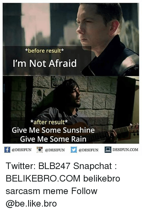 Be Like, Meme, and Memes: *before result*  I'm Not Afraid  *after result*  Give Me Some Sunshine  Give Me Some Rain  K @DESIFUN 증@DESIFUN  @DESIFUN-DESIFUN.COM Twitter: BLB247 Snapchat : BELIKEBRO.COM belikebro sarcasm meme Follow @be.like.bro