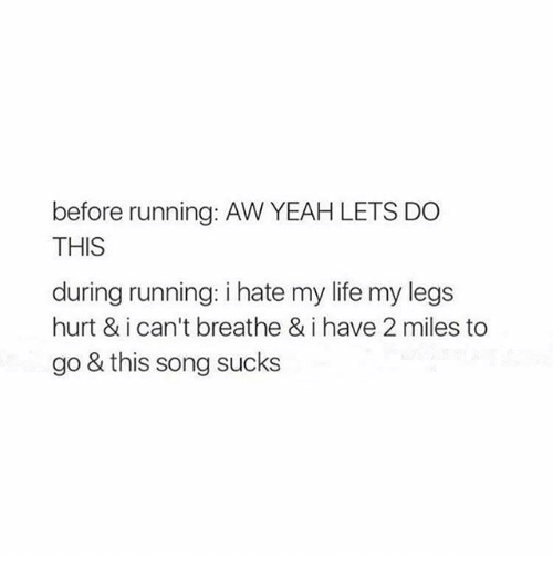 Legs Hurt: before running: AW YEAH LETS DO  THIS  during running: i hate my life my legs  hurt & i can't breathe & i have 2 miles to  go & this song sucks