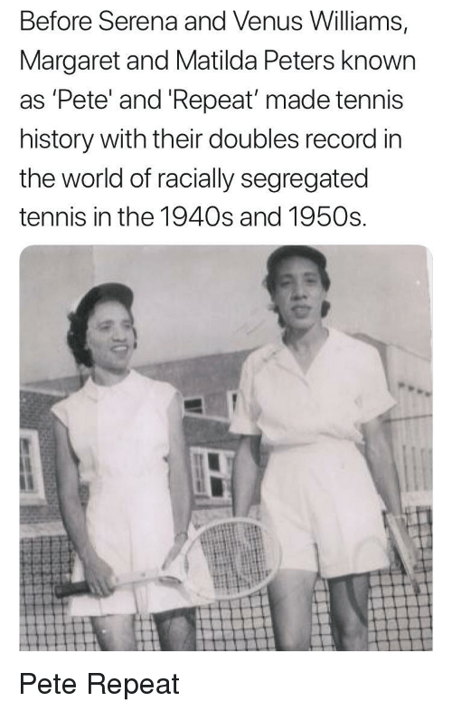 serena: Before Serena and Venus Williams,  Margaret and Matilda Peters known  as 'Pete' and 'Repeat made tennis  history with their doubles record in  the world of racially segregated  tennis in the 1940s and 1950s Pete  Repeat