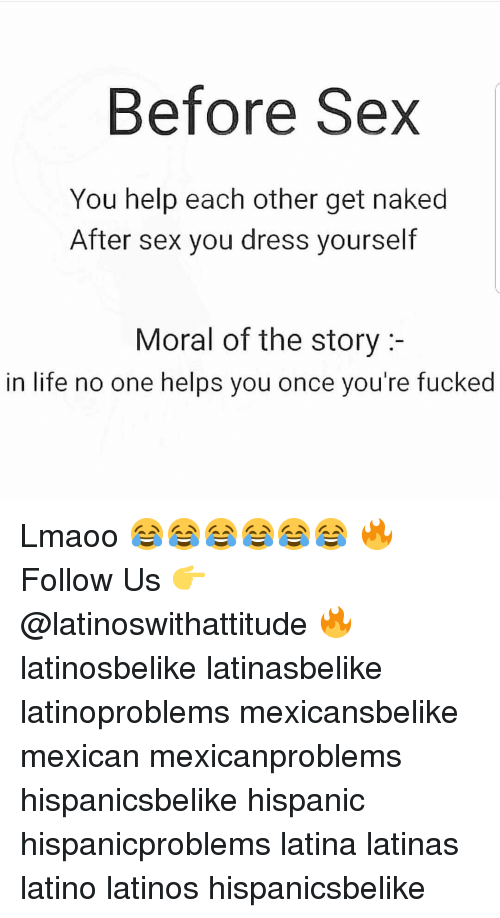 youre fucked: Before Sex  You help each other get naked  After sex you dress yourself  Moral of the story:-  in life no one helps you once you're fucked Lmaoo 😂😂😂😂😂😂 🔥 Follow Us 👉 @latinoswithattitude 🔥 latinosbelike latinasbelike latinoproblems mexicansbelike mexican mexicanproblems hispanicsbelike hispanic hispanicproblems latina latinas latino latinos hispanicsbelike