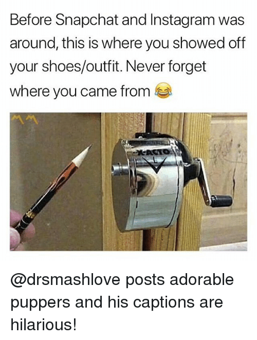 Instagram, Shoes, and Snapchat: Before Snapchat and Instagram was  around, this is where you showed off  your shoes/outfit. Never forget  where you came from @drsmashlove posts adorable puppers and his captions are hilarious!