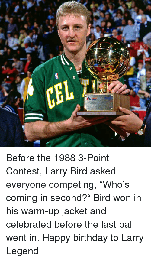 "Larry Bird: Before the 1988 3-Point Contest, Larry Bird asked everyone competing, ""Who's coming in second?""  Bird won in his warm-up jacket and celebrated before the last ball went in.  Happy birthday to Larry Legend."