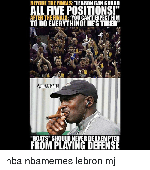 "Basketball, Finals, and Nba: BEFORE THE FINALS:""LEBRON CAN GUARD  ALL FIVE POSITIONS!""  AFTER THE FINALS: ""YOU CAN'T EXPECT HIM  TO DO EVERYTHING! HE'S TIRED""  @HBAMEMES  ONBAMEMES  ""GOATS"" SHOULD NEVER BE EXEMPTE  FROM PLAYING DEFENSE nba nbamemes lebron mj"