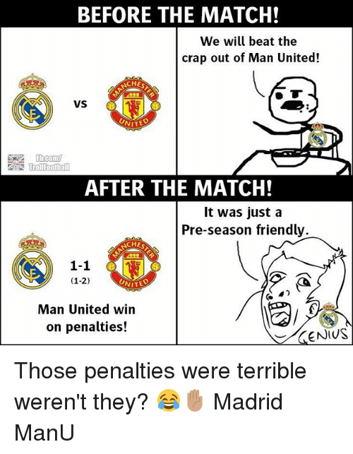 Thoses: BEFORE THE MATCH!  We will beat the  crap out of Man United!  CHES  VS  AFTER THE MATCH!  It was just a  Pre-season friendly.  ATEN?  1-1  (1-2)  Man United win  on penalties!  ENIUS Those penalties were terrible weren't they? 😂✋🏽 Madrid ManU