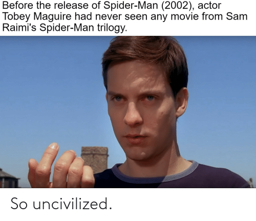 Tobey Maguire: Before the release of Spider-Man (2002), actor  Tobey Maguire had never seen any movie from Sam  Raimi's Spider-Man trilogy. So uncivilized.
