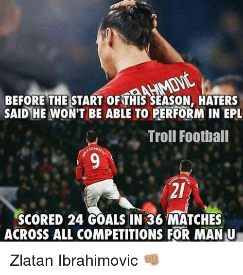 Football, Goals, and Memes: BEFORE THE START OF THIS SEASON, HATERS  SAID HE WON'T BE ABLE TO PERFORM IN EPL  Troll Football  SCORED 24 GOALS IN 36 MATCHES  ACROSS ALL COMPETITIONS FOR MANU Zlatan Ibrahimovic 👊🏽