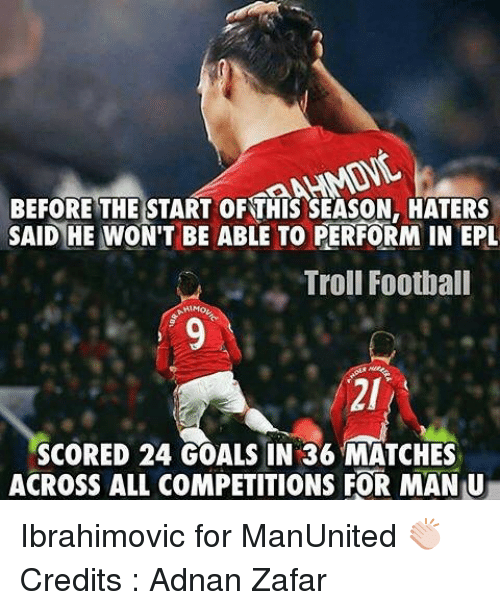 Football, Goals, and Memes: BEFORE THE START OFTHIS SEASON, HATERS  SAID HE WON'T BE ABLE TO PERFORM IN EPL  Troll Football  SCORED 24 GOALS IN 36 MATCHES  ACROSS ALL COMPETITIONS FOR MAN U Ibrahimovic for ManUnited 👏🏻 Credits : Adnan Zafar