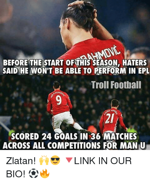 Football, Goals, and Memes: BEFORE THE START ORTHIS SEASON, HATERS  SAID HE WON'T BE ABLE TO PERFORM IN EPL  Troll Football  SCORED 24 GOALS IN 36 MATCHES  ACROSS ALL COMPETITIONS FOR MAN U Zlatan! 🙌😎 🔻LINK IN OUR BIO! ⚽🔥