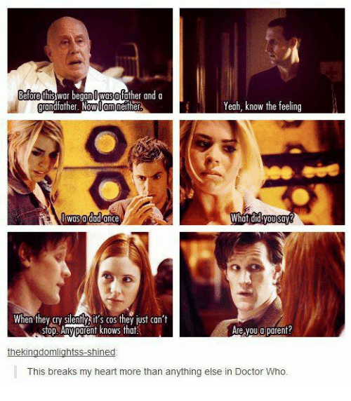what did you say: Before this  War be  Owosofather and a  Yeah, know the feeling  neither  father. N  Om  Was a dad once  What did you say  When they Cry ently it's cos they just can't  Are you a parent?  stop Any ponent knows that  thekingdomlightss shined  This breaks my heart more than anything else in Doctor Who.