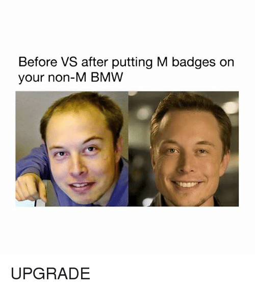 Bmw, Memes, and 🤖: Before VS after putting M badges on  your non-M BMW UPGRADE