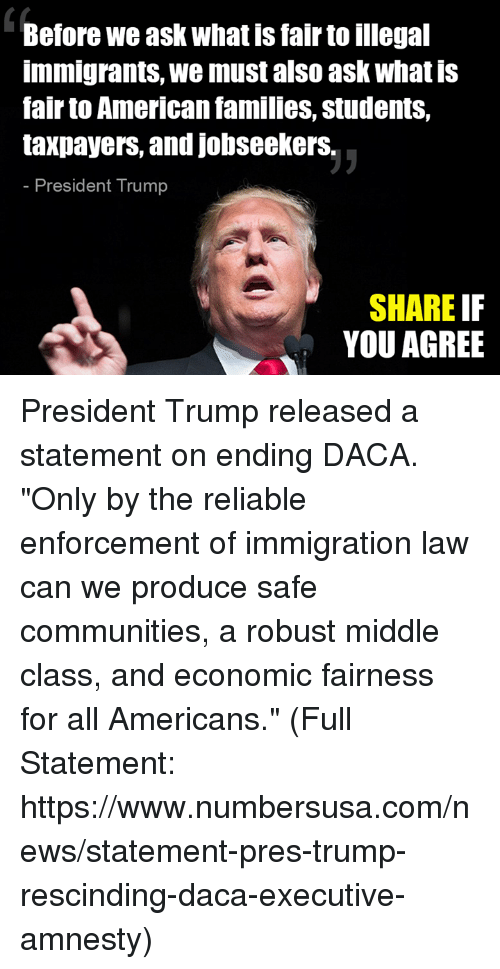 "comming: Before we ask what is fair to illegal  immigrants, we must also ask what is  fair to American families, students,  taxpayers, and jobseekerS.  President Trump  SHARE IF  YOU AGREE President Trump released a statement on ending DACA. ""Only by the reliable enforcement of immigration law can we produce safe communities, a robust middle class, and economic fairness for all Americans."" (Full Statement: https://www.numbersusa.com/news/statement-pres-trump-rescinding-daca-executive-amnesty)"
