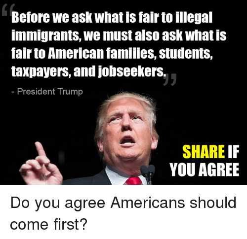 Memes, American, and Trump: Before we ask what is fair to illegal  immigrants, we must also ask what is  fair to American families, students,  taxpayers, and jobseekerS.  President Trump  SHARE IF  YOU AGREE Do you agree Americans should come first?