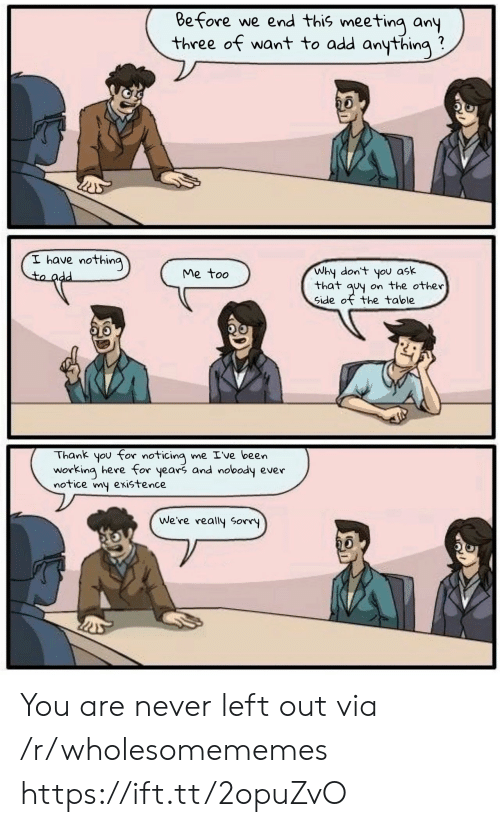 meeting: Before we end this meeting any  three of want to add anything  I have nothing  to add  Why don't you ask  that quy on the other  Side of the table  Me too  Thank you for noticing me Ive been  working here for years and nobody ever  notice my existence  We're really Sorry You are never left out via /r/wholesomememes https://ift.tt/2opuZvO