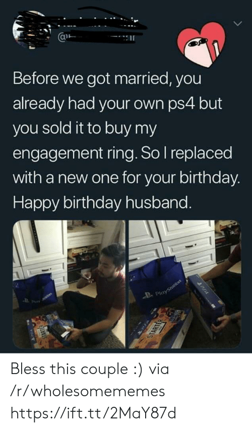 Engagement: Before we got married, you  already had your own ps4 but  you sold it to buy my  engagement ring. So I replaced  with a new one for your birthday.  Happy birthday husband.  totion  Playstotion  STARTER  STARTER  PUA Bless this couple :) via /r/wholesomememes https://ift.tt/2MaY87d