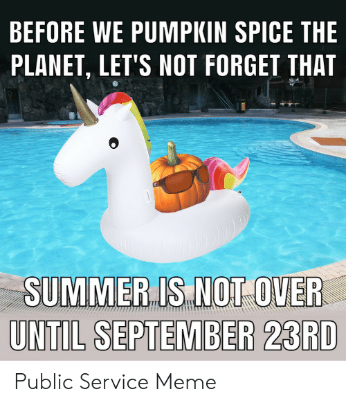 lets not: BEFORE WE PUMPKIN SPICE THE  PLANET, LET'S NOT FORGET THAT  SUMMER IS NOT OVER  UNTIL SEPTEMBER 23RD Public Service Meme