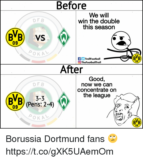 the double: Before  We will  win the double  this season  DF B  BVB) VS  09  TrollFootball  TheFootballTroll  BVB  09  After  Good,  now we can  concentrate orn  the league  DF B  3-3  BVB) (Pens:2-4)  BB  09 Borussia Dortmund fans 🙄 https://t.co/gXK5UAemOm