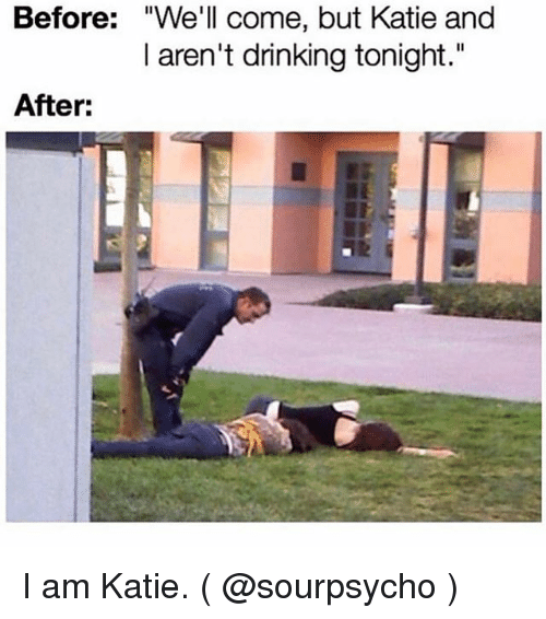 """Drinking, Girl Memes, and Well: Before: """"We'll come, but Katie and  I aren't drinking tonight.""""  After: I am Katie. ( @sourpsycho )"""