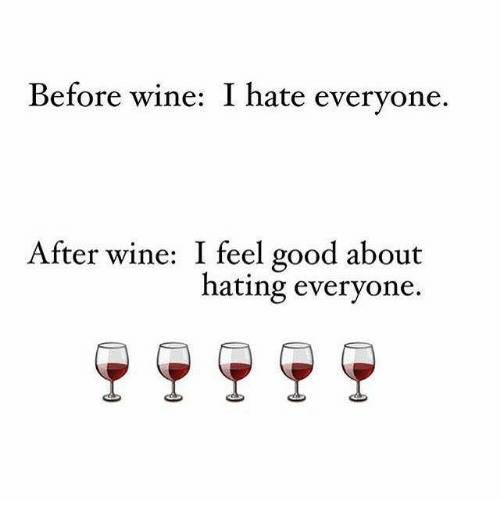 Dank: Before wine: I hate everyone  After wine: I feel good about  hating everyone