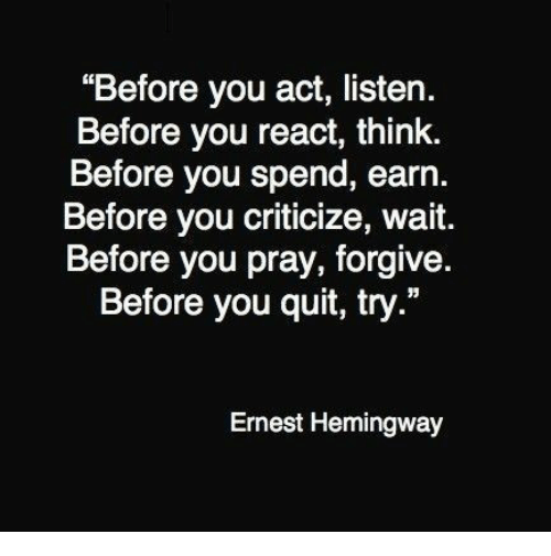 """Ernest Hemingway: """"Before you act, listen.  Before you react, think.  Before you spend, earn.  Before you criticize, wait.  Before you pray, forgive.  Before you quit, try.""""  Ernest Hemingway"""